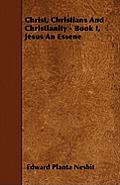 Christ, Christians And Christianity - Book I, Jesus An Essene