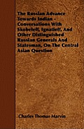 The Russian Advance Towards Indian - Conversations With Skobeleff, Ignatieff, And Other Distinguished Russian Generals And Statesman, On The Central A