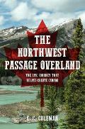 Northwest Passage Overland The Epic Journey That Helped Create Canada
