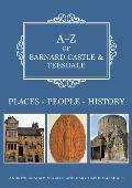 A-Z of Barnard Castle & Teesdale: Places-People-History