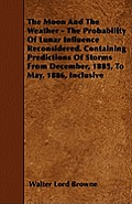The Moon And The Weather - The Probability Of Lunar Influence Reconsidered. Containing Predictions Of Storms From December, 1885, To May, 1886, Inclus