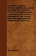 Chemistry - General, Medical, And Pharmaceutical, Including The Chemistry Of The U.S Pharmacopoeia. A Manual On The General Principles Of The Science,