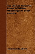 The Life And Industrial Labors Of William Wheelwright In South America.