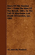 Story Of The Soudan War - From The Rise Of The Revolt, 1881, To The Fall Of Khartoum And Death Of Gordon, Jan, 1885