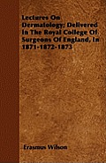 Lectures On Dermatology; Delivered In The Royal College Of Surgeons Of England, In 1871-1872-1873