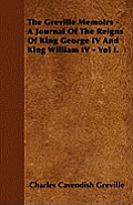 The Greville Memoirs - A Journal Of The Reigns Of King George IV And King William IV - Vol I.