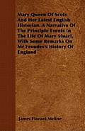 Mary Queen Of Scots And Her Latest English Historian. A Narrative Of The Principle Events In The Life Of Mary Stuart, With Some Remarks On Mr Froudes'