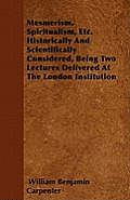 Mesmerism, Spiritualism, Etc. Historically And Scientifically Considered, Being Two Lectures Delivered At The London Institution