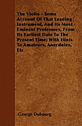 The Violin - Some Account Of That Leading Instrument, And Its Most Eminent Professors, From Its Earliest Date To The Present Time; With Hints To Amate