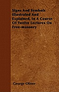 Signs And Symbols Illustrated And Explained, In A Course Of Twelve Lectures On Free-masonry