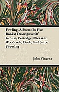 Fowling, A Poem (In Five Books) Descriptive Of Grouse, Partridge, Pheasant, Woodcock, Duck, And Snipe Shooting
