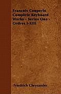 Francois Couperin Complete Keyboard Works - Series One - Ordres I-XIII