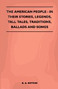 The American People - In Their Stories, Legends, Tall Tales, Traditions, Ballads and Songs