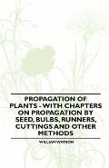 Propagation of Plants - With Chapters on Propagation by Seed, Bulbs, Runners, Cuttings and Other Methods