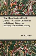 The Ghost Stories of M. R. James - 10 Tales of Ghastliness and Ghostly Goings on (Fantasy and Horror Classics)