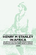 Henry M. Stanley in Africa - An Article on the Life and Expeditions of Journalist and Explorer Henry M. Stanley