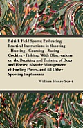 British Field Sports; Embracing Practical Instructions in Shooting - Hunting - Coursing - Racing - Cocking - Fishing. with Observations on the Breakin