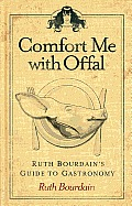 Comfort Me with Offal Ruth Bourdains Guide to Gastronomy