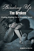 Binding Up the Broken: Finding Healing for a Wounded Spirit