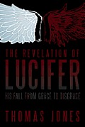 The Revelation of Lucifer: His Fall from Grace to Disgrace