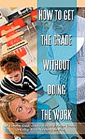 How to Get the Grade Without Doing the Work: A Complete Guide on How to Make Excellent Grades in College While Not Doing the Work