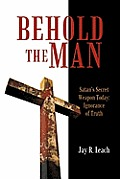 Behold the Man: Satan's Secret Weapon Today: Ignorance of Truth