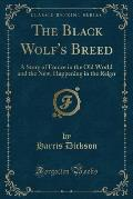 The Black Wolf's Breed: A Story of France in the Old World and the New, Happening in the Reign (Classic Reprint)