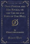 Dave Porter and His Rivals, or the Chums and Foes of Oak Hall (Classic Reprint)