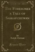 The Foreigner a Tale of Saskatchewan (Classic Reprint)