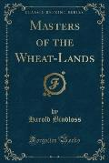 Masters of the Wheat-Lands (Classic Reprint)