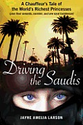 Driving the Saudis Seven Weeks Behind the Wheel with Some of the Worlds Richest Princesses Their Nannies Servants & One Royal Haird