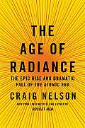 Age of Radiance The Epic Rise & Dramatic Fall of the Atomic Era
