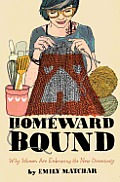 Homeward Bound Why Women Are Embracing the New Domesticity