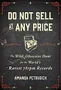 Do Not Sell At Any Price The Wild Obsessive Hunt for the Worlds Rarest 78 rpm Records