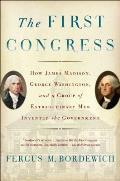 First Congress How James Madison George Washington & a Group of Extraordinary Men Invented the Government