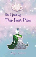 How I Found My True Inner Peace: Book 1
