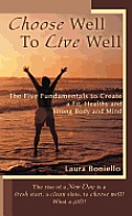 Choose Well to Live Well: The Five Fundamentals to Create a Fit, Healthy and Strong Body and Mind