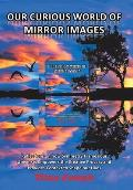 Our Curious World of Mirror Images: Reflections on How Symmetry Frames Our Universe, Empowers the Creative Process and Provides Context to Shape Our L