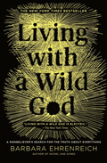 Living with a Wild God A Nonbelievers Search for the Truth about Everything