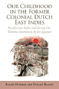 Our Childhood in the Former Colonial Dutch East Indies: Recollections Before and During Our Wartime Internment by the Japanese