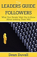 The Leader's Guide to Followers: What Your People Want You to Know about Leading Them Well