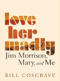 Love Her Madly: Jim Morrison, Mary, and Me