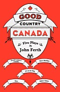Good Country Canada: Five Plays by John Ferth