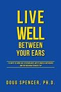 Live Well Between Your Ears 110 Ways to Think Like a Psychologist Why It Makes a Difference & the Research to Back It Up