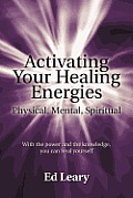 Activating Your Healing Energies -- Physical, Mental, Spiritual: With the power and the knowledge, you can heal yourself