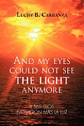 And My Eyes Could Not See the Light Anymore: Y MIS Ojos No Vieron Mas La Luz