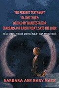 The Present Testament Volume Three: Behold My Manifestation (Barbara) on Earth Today, Says the Lord!: My Interpretation of the Holy Bible God's Word