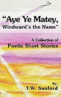Aye Ye Matey, Windward's the Name: A Collection of Poetic Short Stories