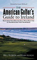 The American Golfer's Guide to Ireland: Nurturing Your Golfing Soul While Enjoying an Incomparable Irish Experience