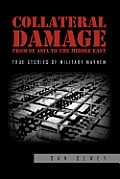 Collateral Damage from Se Asia to the Middle East: True Stories of Military Mayhem